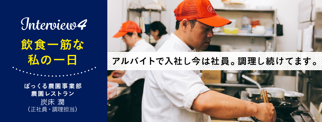 『Interview4 飲食一筋な 私の1日』ぽっくる農園事業部 農園レストラン 炭床 潤(正社員・調理担当)