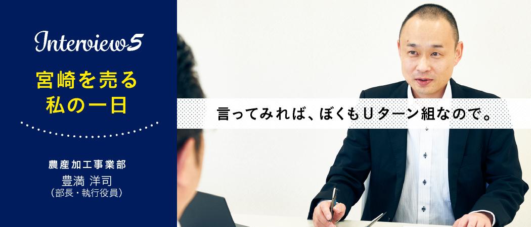 『Interview5 宮崎を売る 私の1日』農産加工事業部 豊満洋司(部長・執行役員)