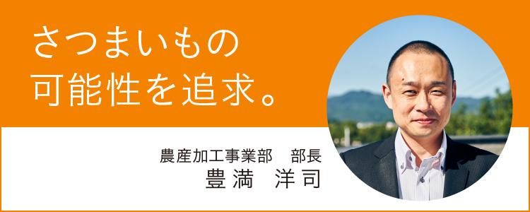 『さつまいもの可能性を追求。』農産加工事業部 部長 豊満 洋司